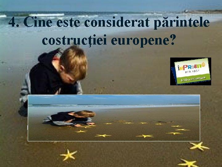 4. Cine este considerat părintele costrucţiei europene? Răspuns: Robert Schuman, ministrul de Externe al