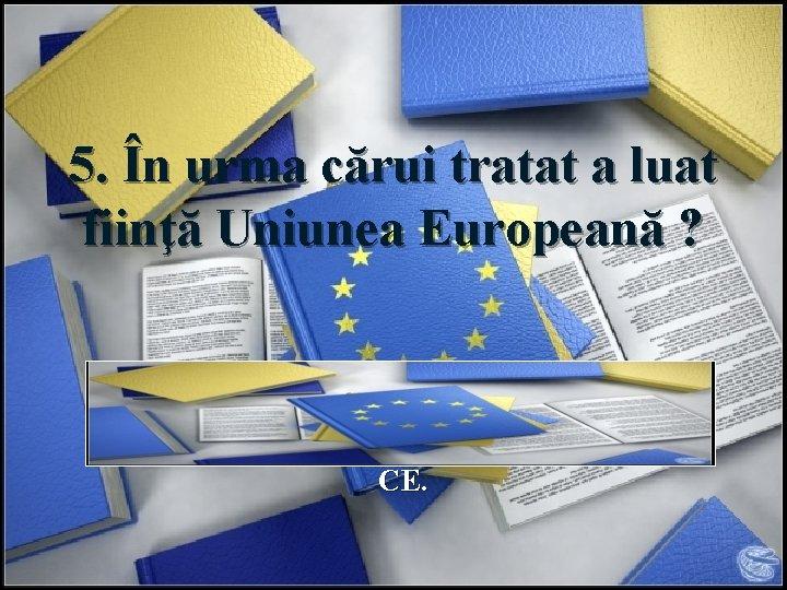 5. În urma cărui tratat a luat fiinţă Uniunea Europeană ? Răspuns: UE a