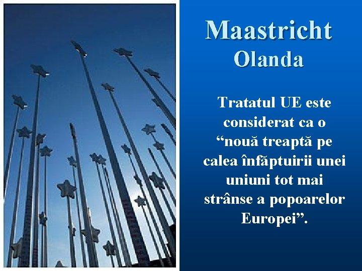 """Maastricht Olanda Tratatul UE este considerat ca o """"nouă treaptă pe calea înfăptuirii unei"""