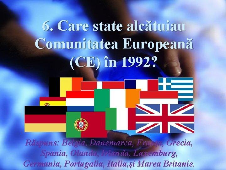 6. Care state alcătuiau Comunitatea Europeană (CE) în 1992? Răspuns: Belgia, Danemarca, Franţa, Grecia,
