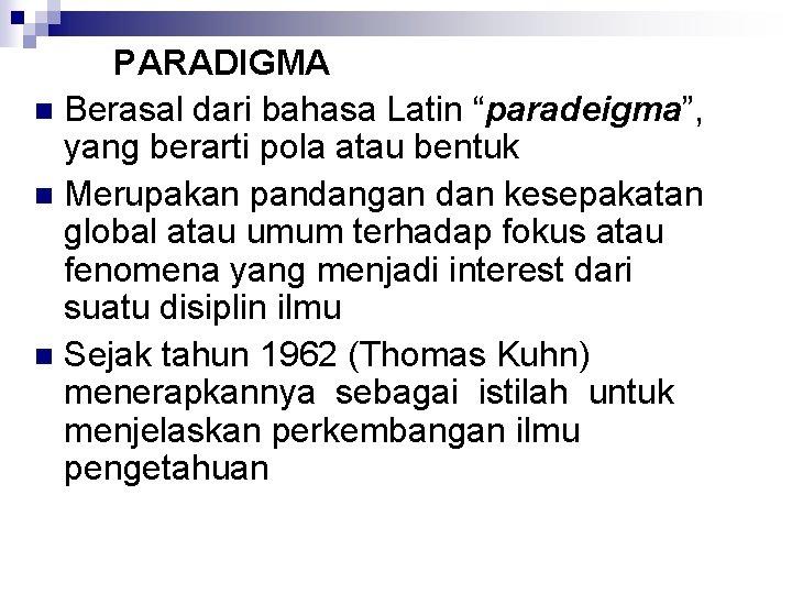 """PARADIGMA n Berasal dari bahasa Latin """"paradeigma"""", yang berarti pola atau bentuk n Merupakan"""