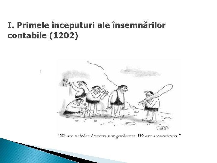 I. Primele începuturi ale însemnărilor contabile (1202)