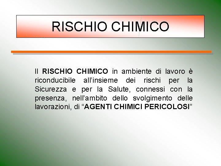 RISCHIO CHIMICO Il RISCHIO CHIMICO in ambiente di lavoro è riconducibile all'insieme dei rischi