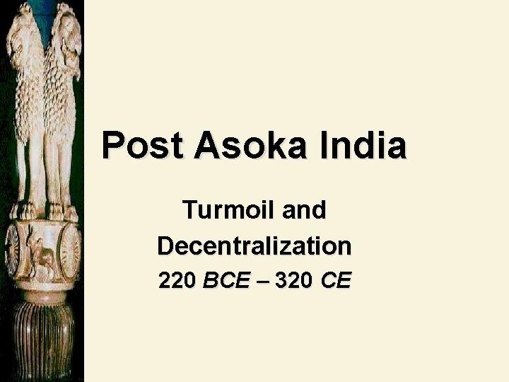 Post Asoka India Turmoil and Decentralization 220 BCE – 320 CE