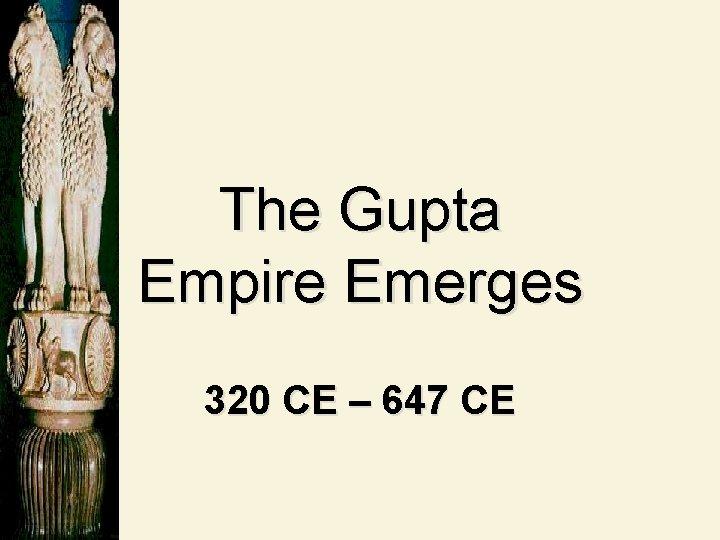 The Gupta Empire Emerges 320 CE – 647 CE