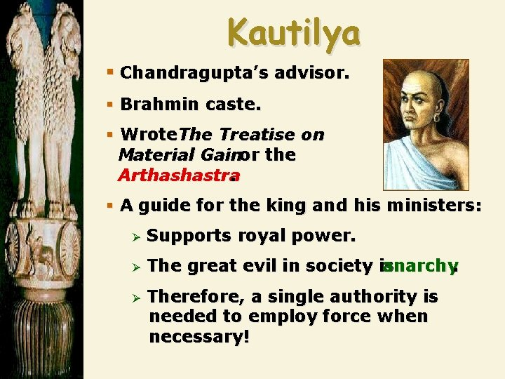 Kautilya § Chandragupta's advisor. § Brahmin caste. § Wrote The Treatise on Material Gainor