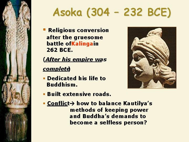 Asoka (304 – 232 BCE) § Religious conversion after the gruesome battle of. Kalingain