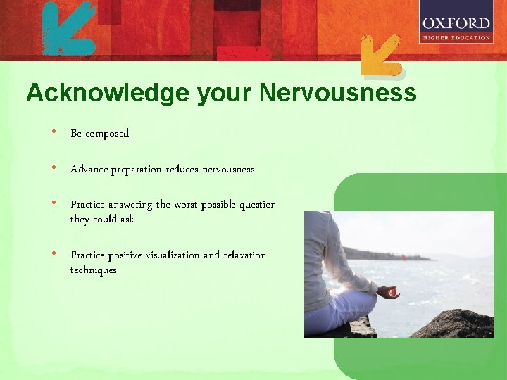 Acknowledge your Nervousness • Be composed • Advance preparation reduces nervousness • Practice answering