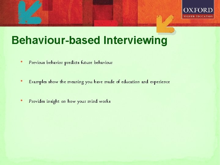 Behaviour-based Interviewing • Previous behavior predicts future behaviour • Examples show the meaning you