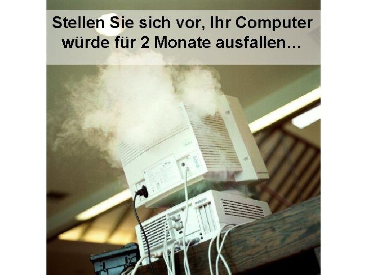 Stellen Sie sich vor, Ihr Computer würde für 2 Monate ausfallen…