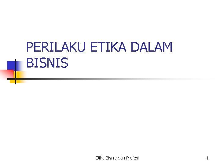 PERILAKU ETIKA DALAM BISNIS Etika Bisnis dan Profesi 1