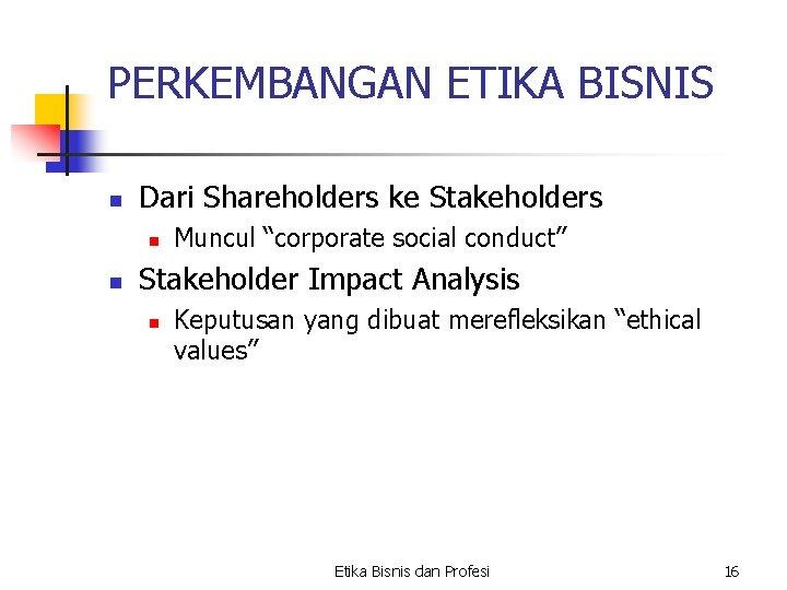 """PERKEMBANGAN ETIKA BISNIS n Dari Shareholders ke Stakeholders n n Muncul """"corporate social conduct"""""""