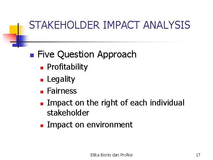 STAKEHOLDER IMPACT ANALYSIS n Five Question Approach n n n Profitability Legality Fairness Impact