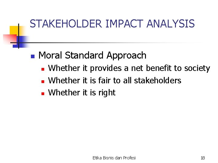 STAKEHOLDER IMPACT ANALYSIS n Moral Standard Approach n n n Whether it provides a