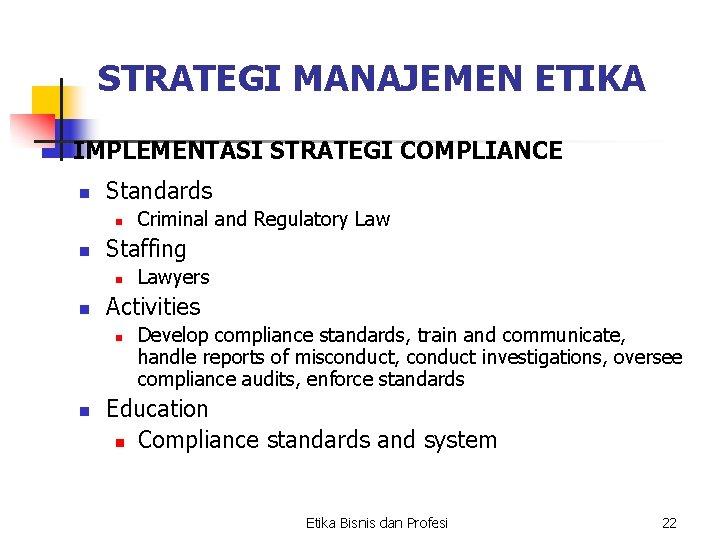 STRATEGI MANAJEMEN ETIKA IMPLEMENTASI STRATEGI COMPLIANCE n Standards n n Staffing n n Lawyers