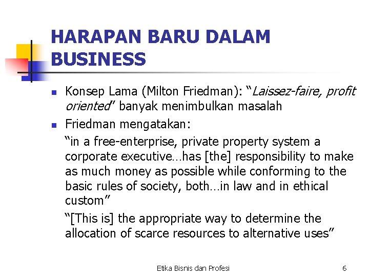 "HARAPAN BARU DALAM BUSINESS n n Konsep Lama (Milton Friedman): ""Laissez-faire, profit oriented"" banyak"