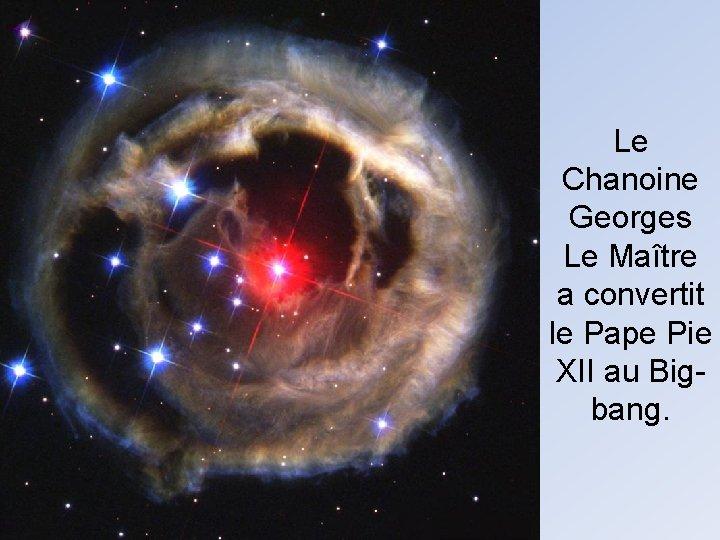 Le Chanoine Georges Le Maître a convertit le Pape Pie XII au Bigbang.