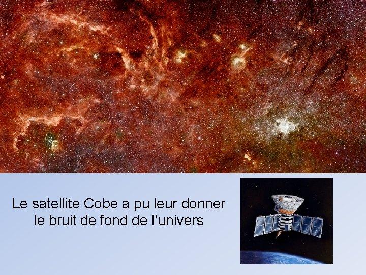 Le satellite Cobe a pu leur donner le bruit de fond de l'univers