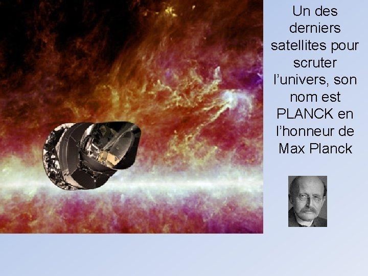 Un des derniers satellites pour scruter l'univers, son nom est PLANCK en l'honneur de
