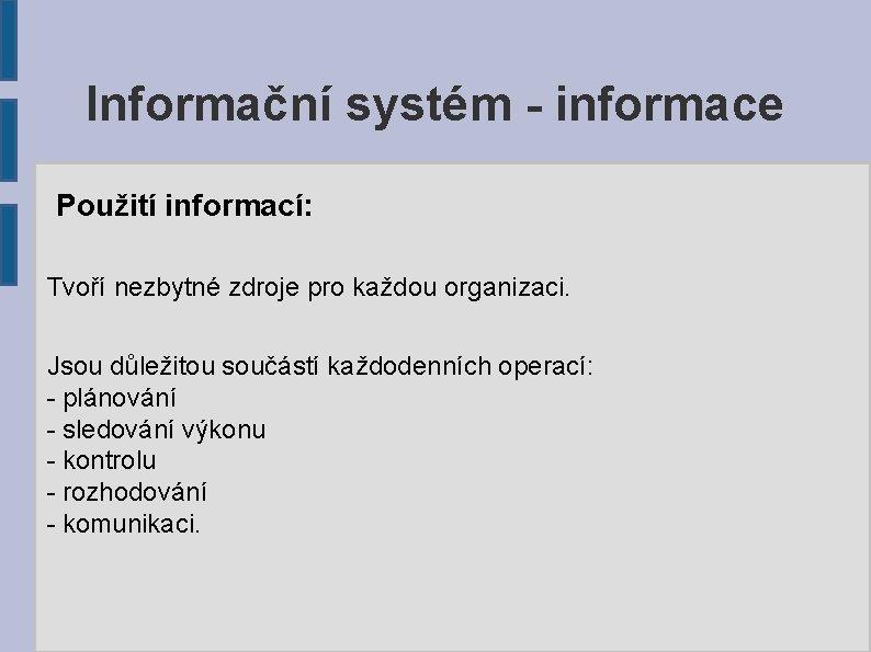 Informační systém - informace Použití informací: Tvoří nezbytné zdroje pro každou organizaci. Jsou důležitou
