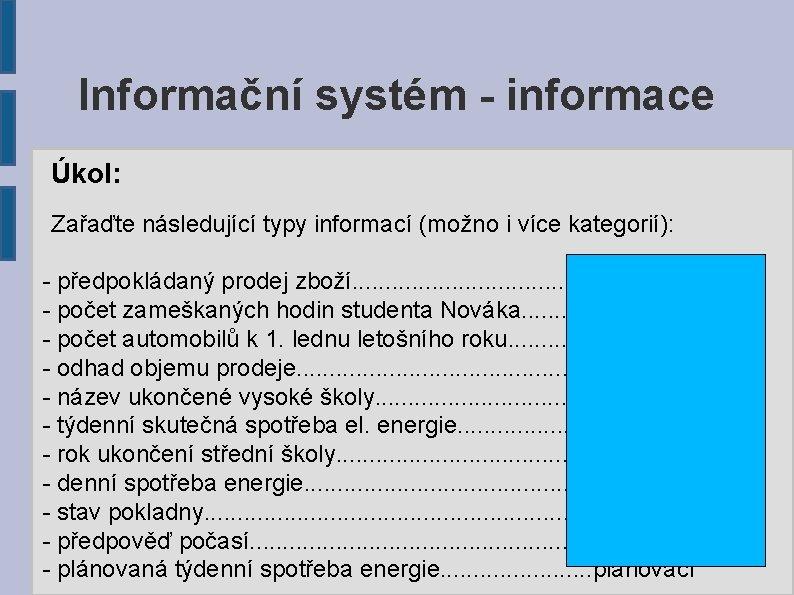 Informační systém - informace Úkol: Zařaďte následující typy informací (možno i více kategorií): -