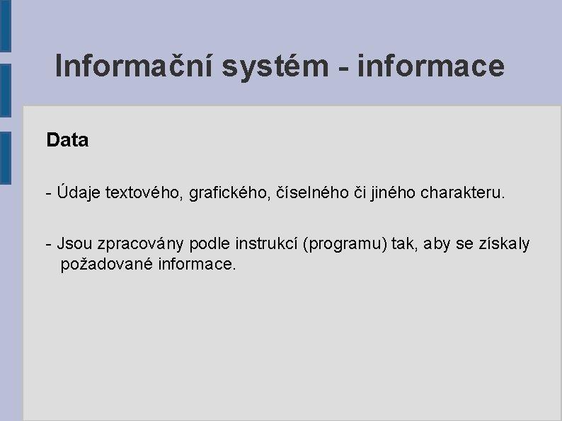 Informační systém - informace Data - Údaje textového, grafického, číselného či jiného charakteru. -