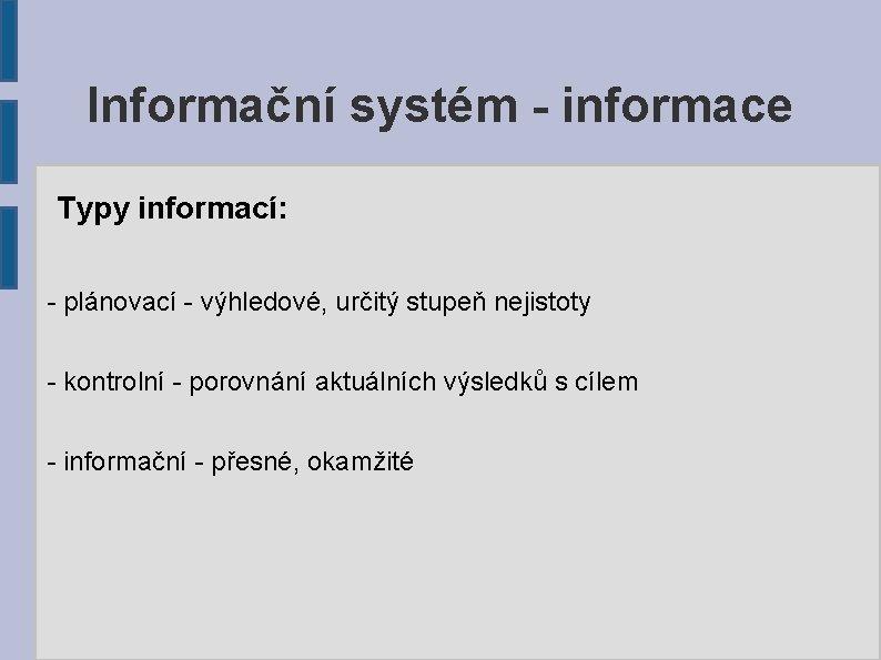 Informační systém - informace Typy informací: - plánovací - výhledové, určitý stupeň nejistoty -