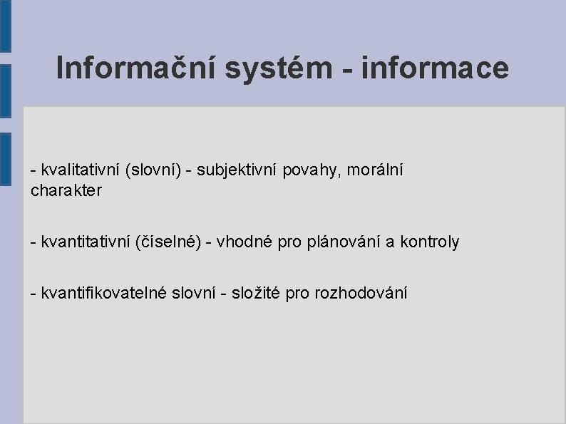 Informační systém - informace - kvalitativní (slovní) - subjektivní povahy, morální charakter - kvantitativní