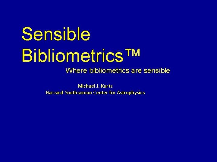 Sensible Bibliometrics™ Where bibliometrics are sensible Michael J. Kurtz Harvard-Smithsonian Center for Astrophysics