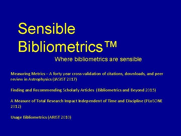 Sensible Bibliometrics™ Where bibliometrics are sensible Measuring Metrics – A forty year cross-validation of