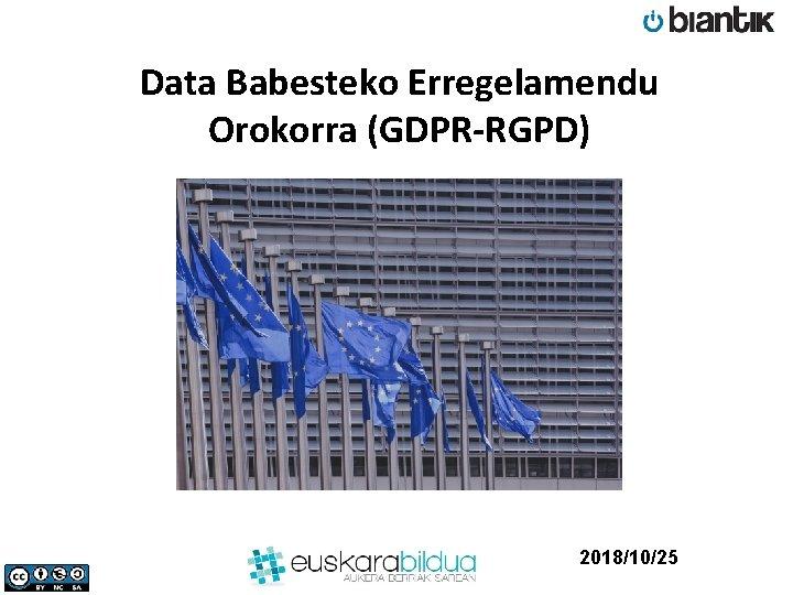 Data Babesteko Erregelamendu Orokorra (GDPR-RGPD) 2018/10/25