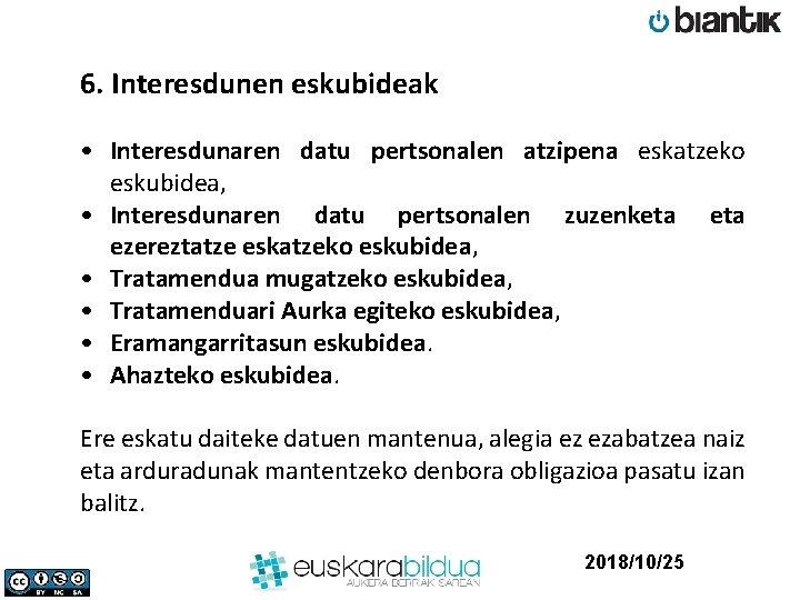 6. Interesdunen eskubideak • Interesdunaren datu pertsonalen atzipena eskatzeko eskubidea, • Interesdunaren datu pertsonalen