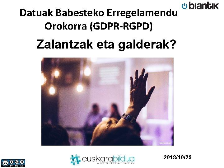Datuak Babesteko Erregelamendu Orokorra (GDPR-RGPD) Zalantzak eta galderak? 2018/10/25