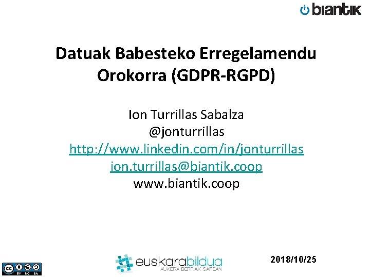 Datuak Babesteko Erregelamendu Orokorra (GDPR-RGPD) Ion Turrillas Sabalza @jonturrillas http: //www. linkedin. com/in/jonturrillas ion.