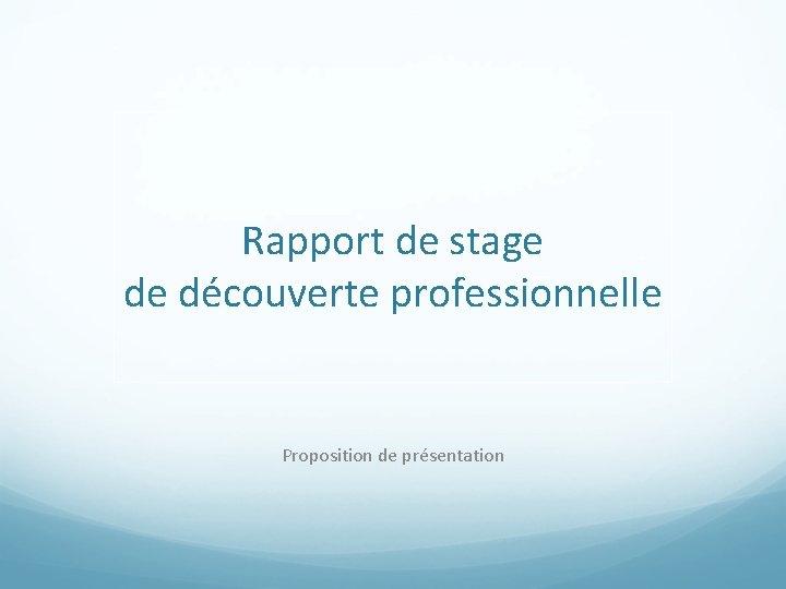Rapport de stage de découverte professionnelle Proposition de présentation