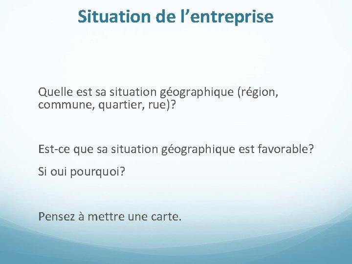 Situation de l'entreprise Quelle est sa situation géographique (région, commune, quartier, rue)? Est-ce que