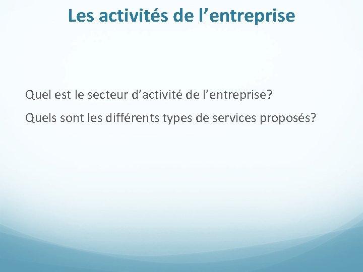 Les activités de l'entreprise Quel est le secteur d'activité de l'entreprise? Quels sont les