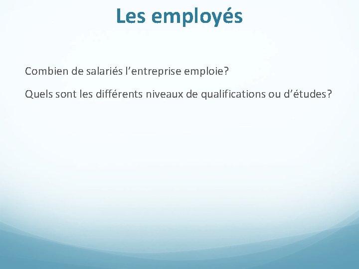 Les employés Combien de salariés l'entreprise emploie? Quels sont les différents niveaux de qualifications