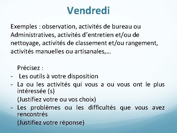 Vendredi Exemples : observation, activités de bureau ou Administratives, activités d'entretien et/ou de nettoyage,