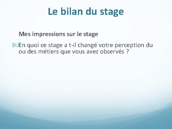 Le bilan du stage Mes impressions sur le stage En quoi ce stage a