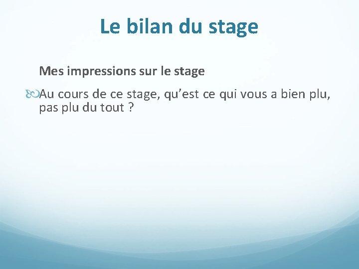 Le bilan du stage Mes impressions sur le stage Au cours de ce stage,
