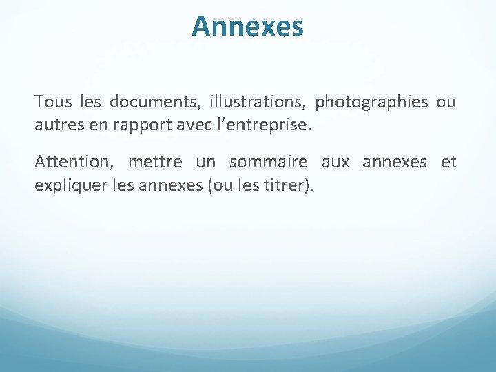 Annexes Tous les documents, illustrations, photographies ou autres en rapport avec l'entreprise. Attention, mettre