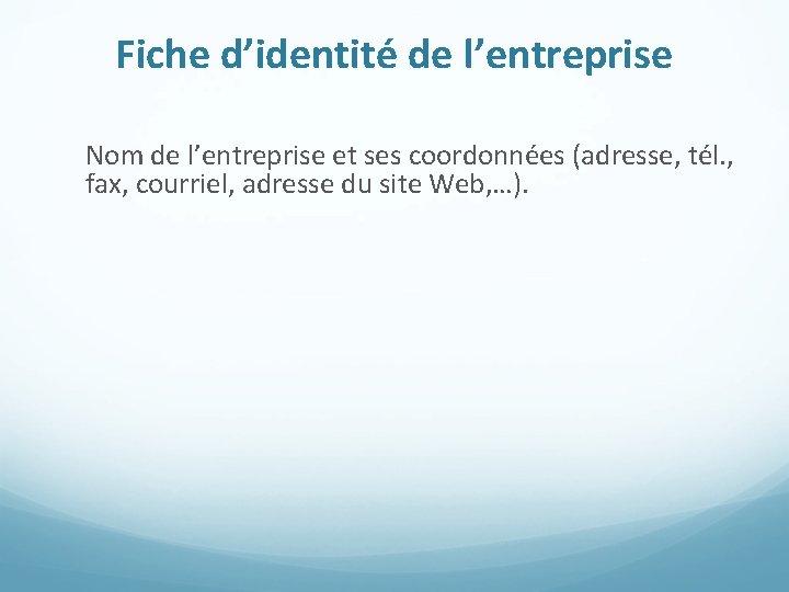 Fiche d'identité de l'entreprise Nom de l'entreprise et ses coordonnées (adresse, tél. , fax,
