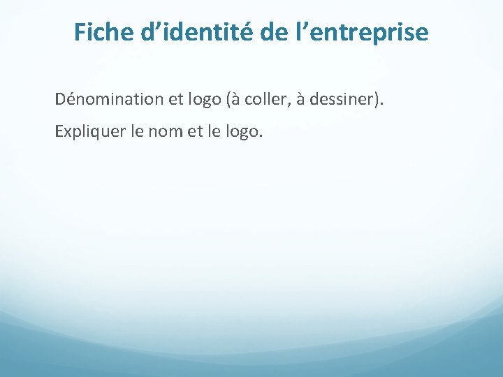 Fiche d'identité de l'entreprise Dénomination et logo (à coller, à dessiner). Expliquer le nom