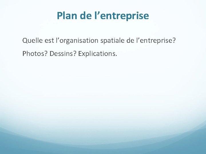 Plan de l'entreprise Quelle est l'organisation spatiale de l'entreprise? Photos? Dessins? Explications.
