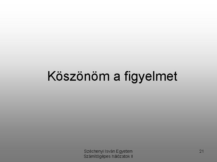 Köszönöm a figyelmet Széchenyi Isván Egyetem Számítógépes hálózatok II 21