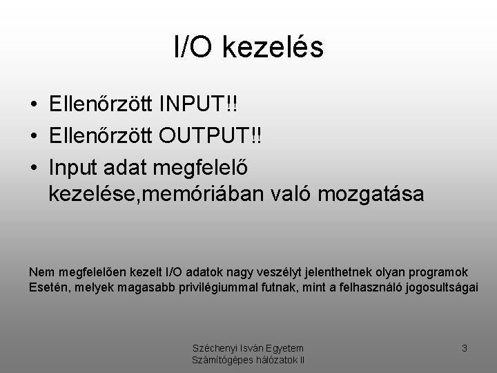 I/O kezelés • Ellenőrzött INPUT!! • Ellenőrzött OUTPUT!! • Input adat megfelelő kezelése, memóriában