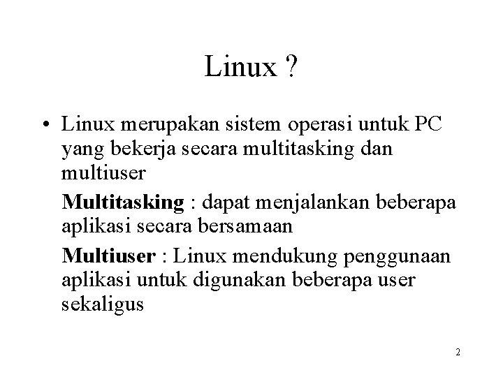 Linux ? • Linux merupakan sistem operasi untuk PC yang bekerja secara multitasking dan