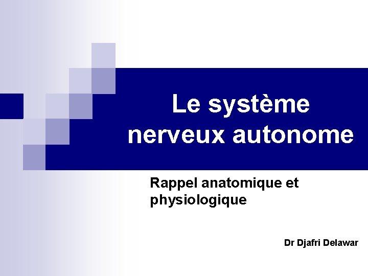 Le système nerveux autonome Rappel anatomique et physiologique Dr Djafri Delawar