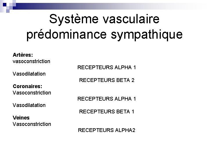 Système vasculaire prédominance sympathique Artères: vasoconstriction RECEPTEURS ALPHA 1 Vasodilatation RECEPTEURS BETA 2 Coronaires: